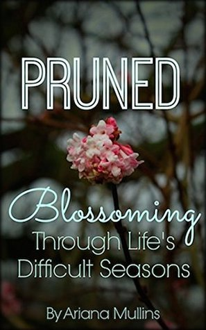 Pruned: Blossoming Through Lifes Difficult Seasons: How to find clarity and joy through lifes challenges  by  Ariana Mullins