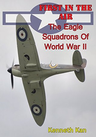 First in the Air: The Eagle Squadrons of World War II Kenneth C. Kan