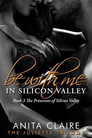 Be With Me in Silicon Valley: The Juliette Trilogy (The Princesses of Silicon Valley Book 3)  by  Anita Claire