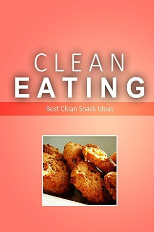 Clean Eating - Best Clean Snack Ideas: Exciting New Healthy and Natural Recipes for Clean Eating  by  Clean Eating
