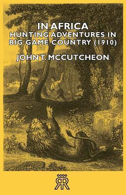 In Africa: Hunting Adventures in Big Game Country  by  John T. McCutcheon