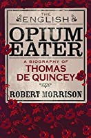 The English Opium-Eater: A Biography of Thomas De Quincey