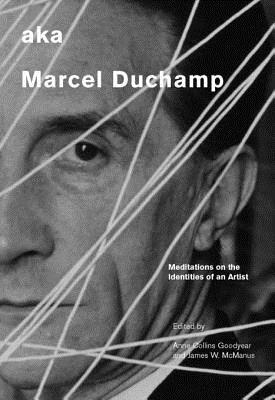 aka Marcel Duchamp: Meditations on the Identities of an Artist  by  Anne Collins Goodyear
