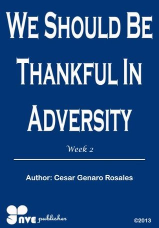 WE SHOULD BE THANKFUL IN ADVERSITY (How to gro in the Christian life Book 2) Cesar Genaro Rosales
