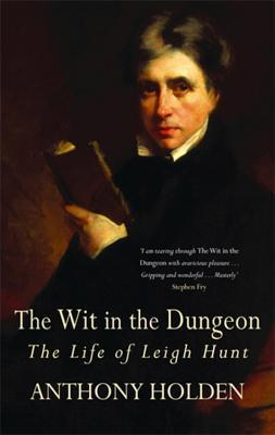 The Wit In The Dungeon: The Life Of Leigh Hunt Anthony Holden