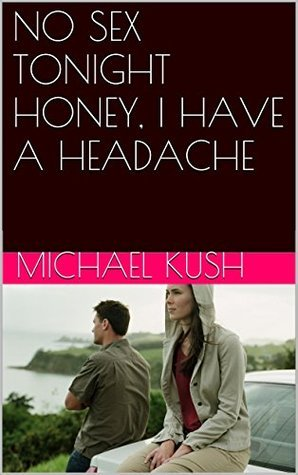 NO SEX TONIGHT HONEY, I HAVE A HEADACHE (Marriage Book 1)  by  Michael Kush