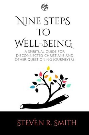 Nine Steps to Well-Being: A Spiritual Guide for Disconnescted Christians and Other Questioning Journeyers  by  Steven R. Smith