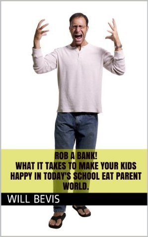 Rob a Bank! What it Takes to Make Your Kids Happy in Todays School Eat Parent World.  by  Will Bevis