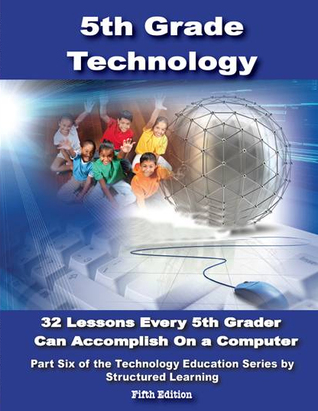 Fifth Grade Technology: 32 Lessons Every Fifth Grader Can Accomplish on a Computer  by  Structured Learning Technology Team