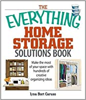 The Everything Home Storage Solutions Book: Make the Most of Your Space With Hundreds of Creative Organizing Ideas (Everything®)