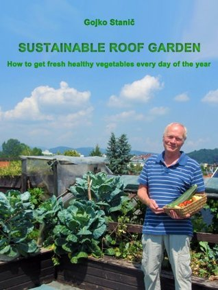 Sustainable Roof Garden, How to get fresh healthy vegetables every day of the year? Gojko Stanič