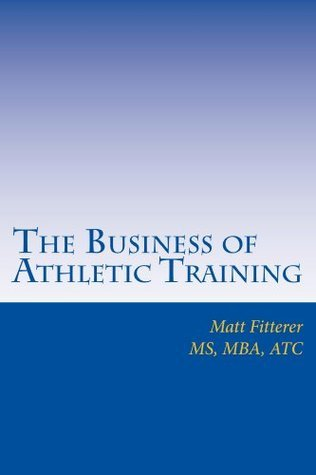 The Business of Athletic Training  by  Matt Fitterer