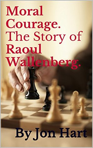Moral Courage. The Story of Raoul Wallenberg. Jon Hart