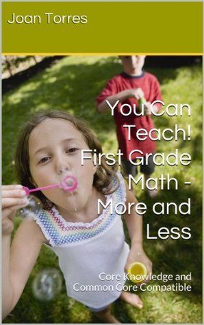 1st Grade Math - Concepts of Less and More: You Can Teach! First Grade Math - Core Knowledge and Common Core Compatible Joan Torres