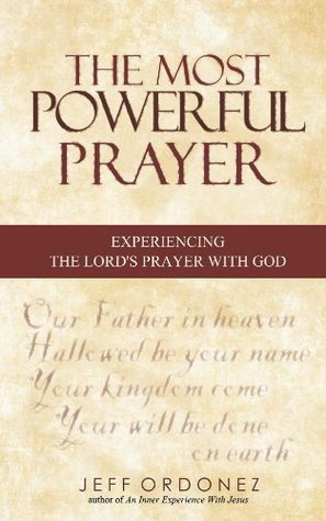 The Most Powerful Prayer - Experiencing The Lords Prayer With God  by  Jeff Ordonez