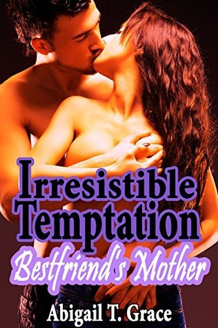 Irresistible Temptation Best Friends Mother: Taboo Mature MILF Older Woman Forced Pregnancy First Time  by  Abigail T. Grace