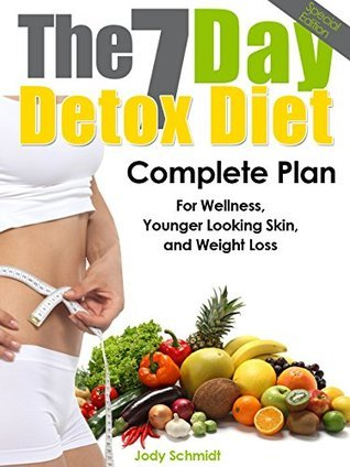 The 7 Day Detox Diet: Complete Plan for Wellness, Younger Looking Skin, and Weight Loss Jody Schmidt