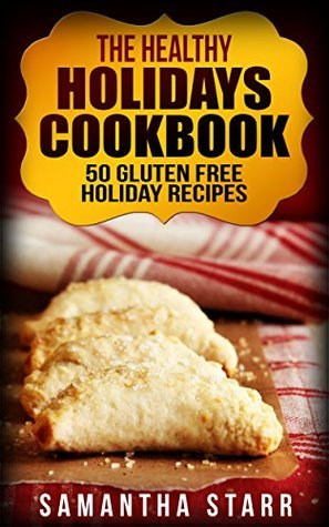 The Healthy Holidays Cookbook: 50 Gluten Free Holiday Recipes  by  Samantha Starr
