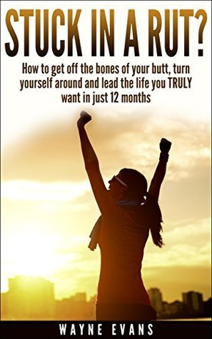 Stuck in a Rut?: Self help: How to get off the bones of your butt, turn yourself around and lead the life you truly want in just 12 months. (Self Help Book Series)  by  Wayne Evans