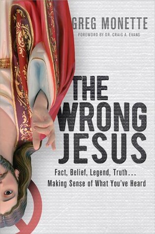 The Wrong Jesus: Fact, Belief, Legend, Truth . . . Making Sense of What Youve Heard  by  Gregory Monette