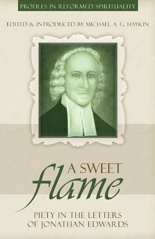 A Sweet Flame: Piety in the Letters of Jonathan Edwards  by  Michael A.G. Haykin