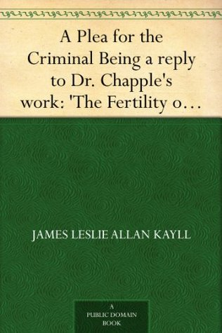 A Plea for the Criminal Being a reply to Dr. Chapples work: The Fertility of theUnfit, and an Attempt to explain the leading principles of Criminological and Reformatory Science  by  James Leslie Allan Kayll