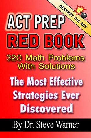 ACT Prep Red Book - 320 Math Problems With Solutions: The Most Effective Strategies Ever Discovered Steve Warner