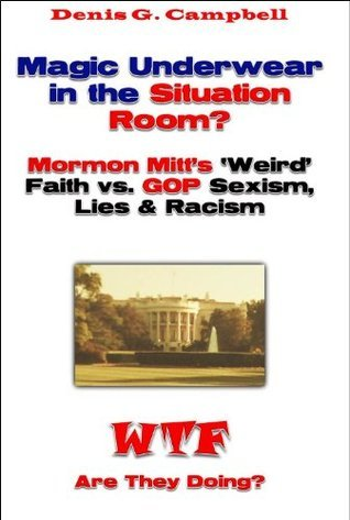 Magic Underwear in the Situation Room? Mormon Mitts Weird Faith vs. GOP Sexism, Racism and Lies (WTF Are They Doing Book 1)  by  Denis G. Campbell