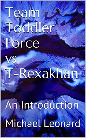 Team Toddler Force vs. T-Rexakhan: An Introduction Michael Leonard