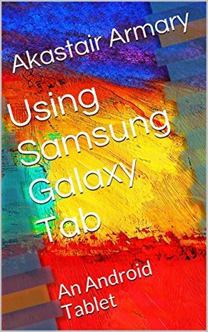 Using Samsung Galaxy Tab: An Android Tablet  by  Akastair Armary