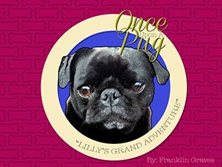 Lillys Grand Adventure (Once Upon A Pug Book 1) Franklin Graves