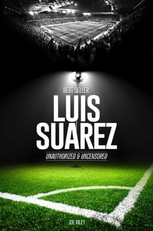 Luis Suarez - Soccer Unauthorized & Uncensored Joe Riley