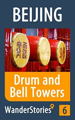 Drum and Bell Towers in Beijing - a travel guide and tour as with the best local guide (Beijing Travel Stories Book 6)  by  Wander Stories