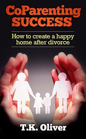 CoParenting Success: How to create a happy home after divorce T.K. Oliver