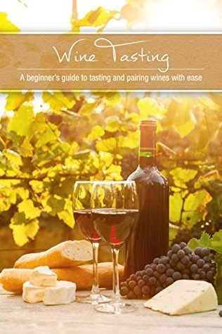 Wine Tasting: A Beginners Guide to Tasting and Pairing Wine with Ease  by  Susan Reynolds