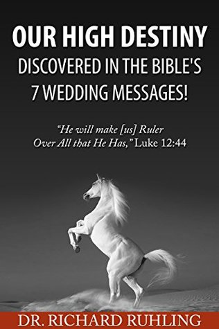 Our High Destiny Discovered in the Bibles 7 Wedding Messages: He will make [us] Ruler over all that He has, Luke 12:44  by  Richard Ruhling
