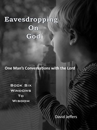 Eavesdropping on God: One Mans Conversations With the Lord Book Six Windows to Wisdom  by  David Jeffers