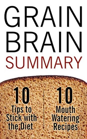 Grain Brain: Summary with Bonus 10 Tips to Stick with the Diet & 10 Mouth Watering Recipes Wellness Summaries