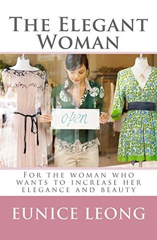 The Elegant Woman: For the woman who wants to increase her elegance and beauty Eunice Leong-Tan