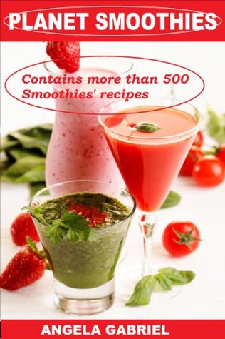 PLANET SMOOTHIES - RECIPES: 500+ INCREDIBLE SMOOTHIES: Smoothies for weight loss, green smoothies, smoothies for toddlers, celebrity smoothies, most popular smoothies, high and low calorie smoothies  by  Angela Gabriel
