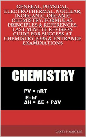 GENERAL, PHYSICAL, ELECTROTHERMAL, NUCLEAR, INORGANIC, ORGANIC CHEMISTRY: FORMULAS, PRINCIPLES & REFERENCES: LAST MINUTE REVISION GUIDE FOR SUCCESS AT CHEMISTRY JOBS & ENTRANCE EXAMINATIONS  by  Caney D Martein