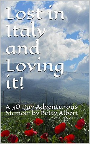 Lost in Italy and Loving it!: A 30 Day Adventurous Memoir  by  Betty Albert by Betty Albert