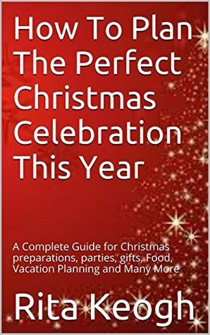 How To Plan The Perfect Christmas Celebration This Year: A Complete Guide for Christmas preparations, parties, gifts, Food, Vacation Planning and Many More  by  Rita Keogh