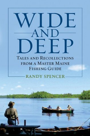 Wide and Deep: Tales and Recollections from a Master Maine Fishing Guide Randy Spencer