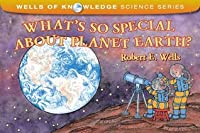 What's So Special about Planet Earth? (Wells of Knowledge Science Series)