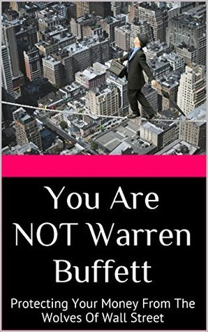You Are NOT Warren Buffett: Protecting Your Money From The Wolves Of Wall Street  by  Scott Carpenter