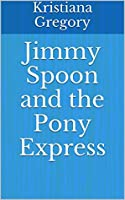 Jimmy Spoon and the Pony Express (The Legend of Jimmy Spoon Book 1)