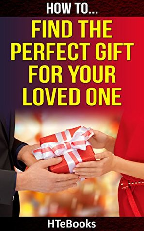 How To Find The Perfect Gift For Your Loved One: Find The Best Presents For Your Loved Ones on Christmas, Birthdays, Weddings and all other Special Occasions (How To eBooks Book 37)  by  HTeBooks