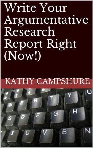 Write Your Argumentative Research Report Right (Now!) (Write Your Research Report Right (Now!) Book 2) Kathy Campshure