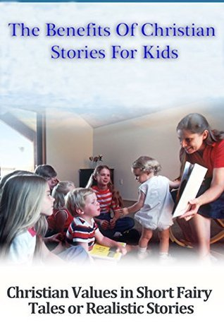 Christian Education, The Benefits of Christian Stories For Kids: Christian values in short fairy tales or realistic stories  by  Olivia Miller